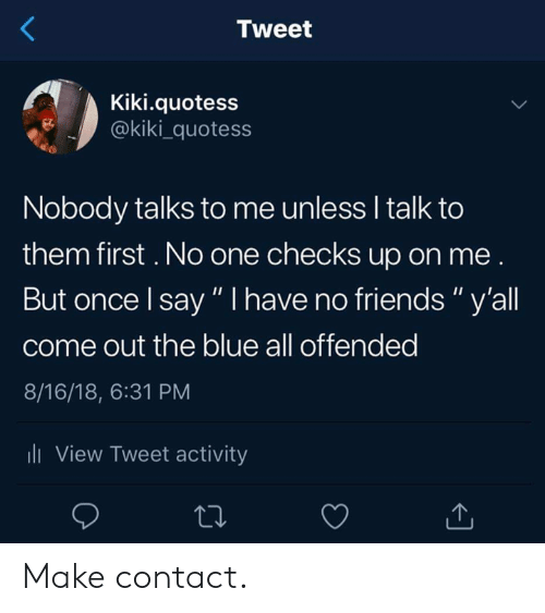 """Dank, Friends, and Blue: Tweet  Kiki.quotess  @kiki_quotess  Nobody talks to me unless I talk to  them first. No one checks up on me  But once l say """" I have no friends"""" y'all  come out the blue all offended  8/16/18, 6:31 PM  li View Tweet activity Make contact."""