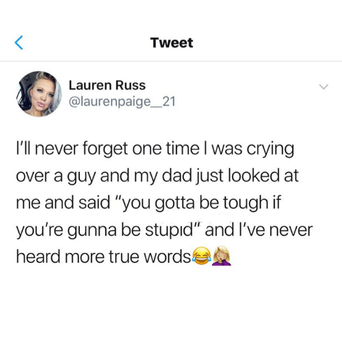 """Humans of Tumblr: Tweet  Lauren Russ  @laurenpaige_21  I'll never forget one time l was crying  over a guy and my dad just looked at  me and said """"you gotta be tough if  you're gunna be stupıd"""" and I've never  heard more true words"""