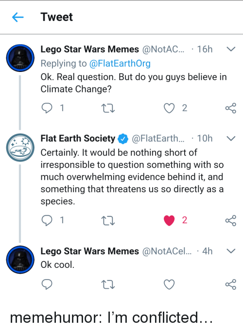 conflicted: Tweet  Lego Star Wars Memes @NotAC. 16h V  Replying to @FlatEarthOrg  Ok. Real question. But do you guys believe in  Climate Change?  Flat Earth Society Ф @FlatEarth.. . 1 0h  Certainly. It would be nothing short of  irresponsible to question something with so  much overwhelming evidence behind it, and  something that threatens us so directly as a  species  o D  Lego Star Wars Memes @NotACel... 4h V  o D  2  Ok cool memehumor:  I'm conflicted…