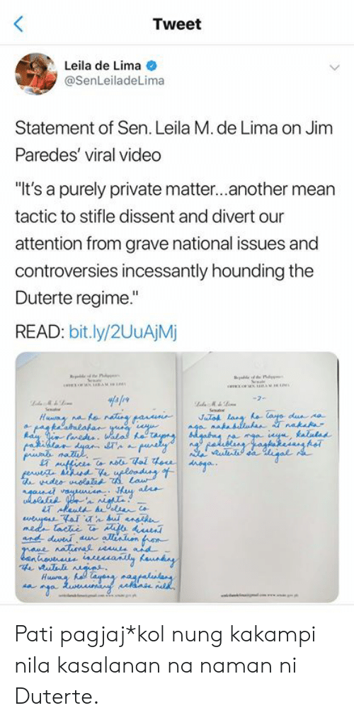 "Mean, Video, and Filipino (Language): Tweet  Leila de Lima  @SenLeiladeLima  Statement of Sen. Leila M. de Lima on Jim  Paredes' viral video  ""It's a purely private matter...another mean  tactic to stifle dissent and divert our  attention from grave national issues and  controversies incessantly hounding the  Duterte regime.""  READ: bit.ly/2UuAjM  STA  ur Pati pagjaj*kol nung kakampi nila kasalanan na naman ni Duterte."