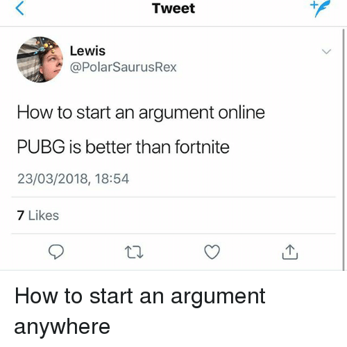 Memes, How To, and 🤖: Tweet  Lewis  @PolarSaurusRex  How to start an argument online  PUBG is better than fortnite  23/03/2018, 18:54  7 Likes How to start an argument anywhere
