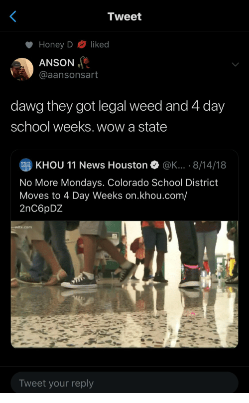 Houston: Tweet  liked  Honey D  ANSON  @aansonsart  dawg they got legal weed and 4 day  school weeks. wow a state  KHOU 11 News Houston  @K... . 8/14/18  KHOU  STANDS FOR  HOUSTON  No More Mondays. Colorado School District  Moves to 4 Day Weeks on.khou.com/  2nC6pDZ  witx.com  Tweet your reply