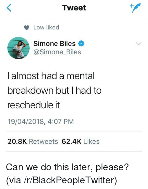 simone biles: Tweet  Low liked  Simone Biles  @Simone_Biles  I almost had a mental  breakdown but I had to  reschedule it  19/04/2018, 4:07 PM  20.8K Retweets 62.4K Likes <p>Can we do this later, please? (via /r/BlackPeopleTwitter)</p>
