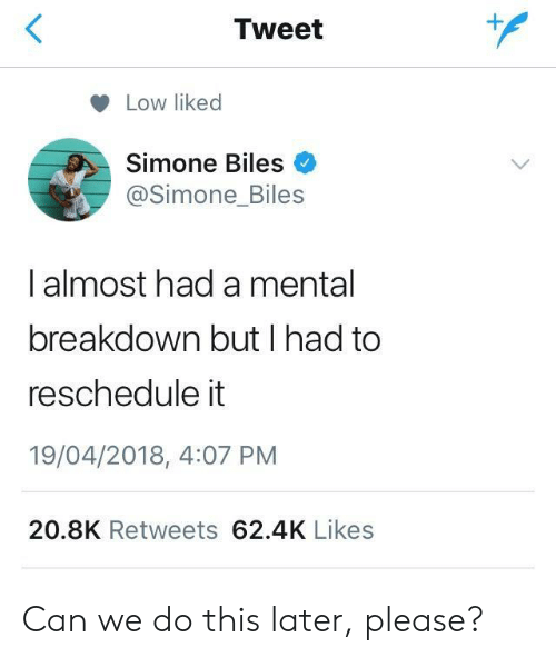 simone biles: Tweet  Low liked  Simone Biles  @Simone_Biles  I almost had a mental  breakdown but I had to  reschedule it  19/04/2018, 4:07 PM  20.8K Retweets 62.4K Likes Can we do this later, please?