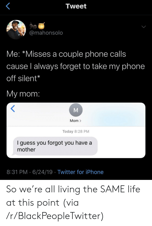 phone calls: Tweet  @mahonsolo  Me: *Misses a couple phone calls  cause l always forget to take my phone  off silent*  My mom:  Mom >  Today 8:28 PM  guess you forgot you have a  mother  8:31 PM 6/24/19 Twitter for iPhone So we're all living the SAME life at this point (via /r/BlackPeopleTwitter)