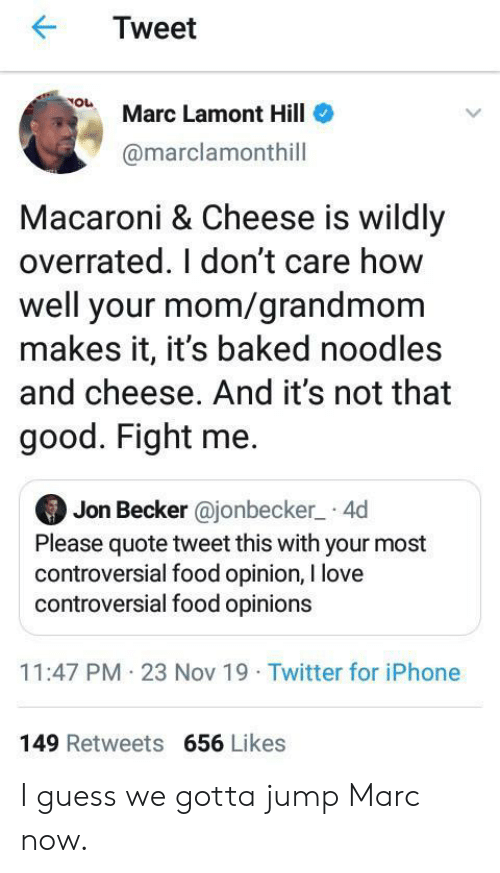 Baked, Food, and Iphone: Tweet  Marc Lamont Hill  @marclamonthill  Macaroni & Cheese is wildly  overrated. I don't care how  well your mom/grandmom  makes it, it's baked noodles  and cheese. And it's not that  good. Fight me.  Jon Becker @jonbecker 4d  Please quote tweet this with your most  controversial food opinion, I love  controversial food opinions  11:47 PM 23 Nov 19 Twitter for iPhone  149 Retweets 656 Likes I guess we gotta jump Marc now.