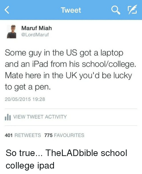 Ipad, Memes, and Laptop: Tweet  Maruf Miah  @Lord Maruf  Some guy in the US got a laptop  and an iPad from his school college.  Mate here in the UK you'd be lucky  to get a pen.  20/05/2015 19:28  uli VIEW TWEET ACTIVITY  401  RETWEETS 775  FAVOURITES So true... TheLADbible school college ipad