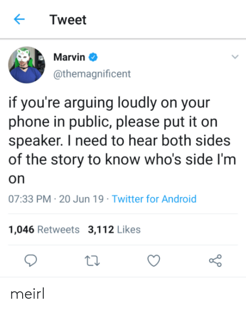 speaker: Tweet  Marvin  @themagnificent  if you're arguing loudly on your  phone in public, please put it on  speaker. I need to hear both sides  of the story to know who's side I'm  on  07:33 PM 20 Jun 19 Twitter for Android  1,046 Retweets 3,112 Likes meirl