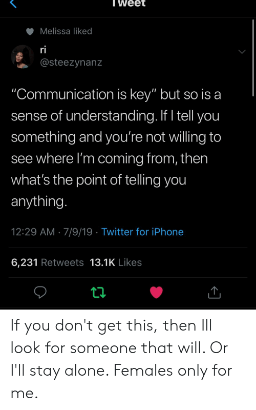 "Females: Tweet  Melissa liked  ri  @steezynanz  ""Communication is key"" but so is a  sense of understanding. If I tell you  something and you're not willing to  see where I'm coming from, then  what's the point of telling you  anything.  12:29 AM 7/9/19 Twitter for iPhone  6,231 Retweets 13.1K Likes If you don't get this, then Ill look for someone that will. Or I'll stay alone. Females only for me."