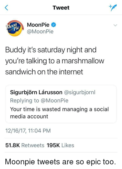 Internet, Social Media, and Time: Tweet  MoonPie  @MoonPie  Buddy it's saturday night and  you're talking to a marshmallow  sandwich on the internet  Sigurbjörn Lárusson @sigurbjornl  Replying to @MoonPie  Your time is wasted managing a social  media account  12/16/17, 11:04 PM  51.8K Retweets 195K Likes