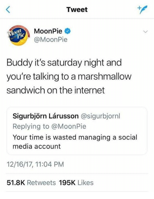 Dank, Internet, and Social Media: Tweet  MoonPie  @MoonPie  o0  ol  je  Buddy it's saturday night and  you're talking to a marshmallow  sandwich on the internet  Sigurbjörn Lárusson @sigurbjornl  Replying to @MoonPie  Your time is wasted managing a social  media account  12/16/17, 11:04 PM  51.8K Retweets 195K Likes