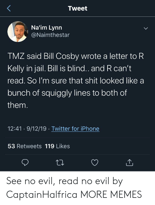Bill Cosby, Dank, and Iphone: Tweet  Na'im Lynn  @Naimthestar  TMZ said Bill Cosby wrote a letter to R  Kelly in jail. Bill is blind.. and R can't  read. So I'm sure that shit looked like a  bunch of squiggly lines to both of  them.  12:41 9/12/19 Twitter for iPhone  53 Retweets 119 Likes See no evil, read no evil by CaptainHalfrica MORE MEMES