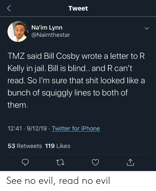 Bill Cosby, Iphone, and Jail: Tweet  Na'im Lynn  @Naimthestar  TMZ said Bill Cosby wrote a letter to R  Kelly in jail. Bill is blind.. and R can't  read. So I'm sure that shit looked like a  bunch of squiggly lines to both of  them.  12:41 9/12/19 Twitter for iPhone  53 Retweets 119 Likes See no evil, read no evil