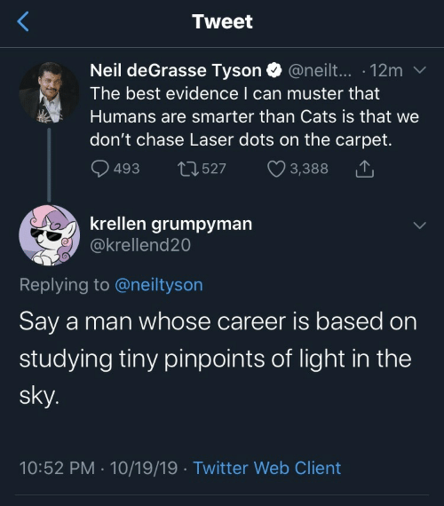 Smarter Than: Tweet  Neil deGrasse Tyson @neilt... 12m  The best evidence I can muster that  Humans are smarter than Cats is that we  don't chase Laser dots on the carpet.  493  2527  3,388  krellen grumpyman  @krellend20  Replying to @neiltyson  Say a man whose career is based on  studying tiny pinpoints of light in the  sky.  10:52 PM 10/19/19 Twitter Web Client