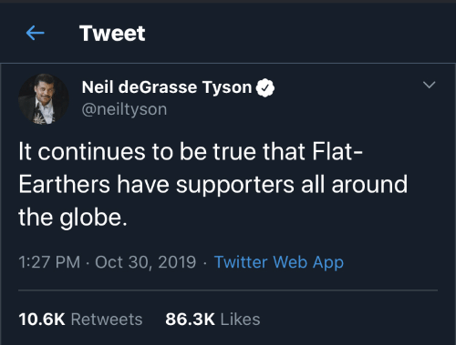 Neil: Tweet  Neil deGrasse Tyson  @neiltyson  It continues to be true that Flat-  Earthers have supporters all around  the globe.  1:27 PM · Oct 30, 2019 · Twitter Web App  86.3K Likes  10.6K Retweets