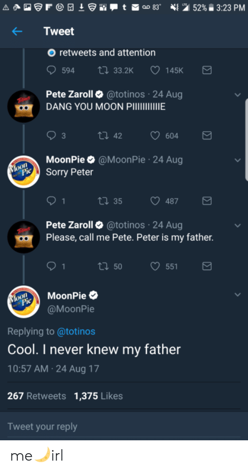 Cool, Moon, and Never: Tweet  O retweets and attention  594 33.2K  145K  Pete Zaroll @totinos 24 Aug  DANG YOU MOON PIE  MoonPie @MoonPie 24 Aug  iSorry Peter  tl 35  487  Pete Zaroll @totinos 24 Aug  Please, call me Pete. Peter is my father  ロ50  551  oMoonPie  @MoonPie  Replying to @totinos  Cool. I never knew my father  10:57 AM 24 Aug 17  267 Retweets 1,375 Likes  Tweet your reply me🌙irl