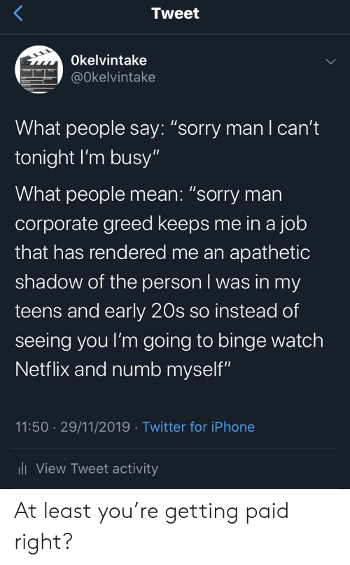 """mani: Tweet  Okelvintake  @Okelvintake  What people say: """"sorry manI can't  tonight I'm busy""""  What people mean: """"sorry man  corporate greed keeps me in a job  that has rendered me an apathetic  shadow of the person I was in my  teens and early 20s so instead of  seeing you I'm going to binge watch  Netflix and numb myself""""  11:50 29/11/2019 Twitter for iPhone  ili View Tweet activity At least you're getting paid right?"""