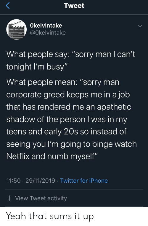 """mani: Tweet  Okelvintake  @Okelvintake  What people say: """"sorry manI can't  tonight I'm busy""""  What people mean: """"sorry man  corporate greed keeps me in a job  that has rendered me an apathetic  shadow of the person I was in my  teens and early 20s so instead of  seeing you I'm going to binge watch  Netflix and numb myself""""  11:50 29/11/2019 Twitter for iPhone  ili View Tweet activity Yeah that sums it up"""