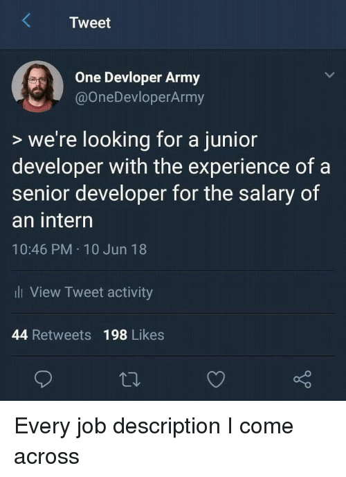 Army, Experience, and Job: Tweet  One Devloper Army  @OneDevloperArmy  > we're looking for a junior  developer with the experience of a  senior developer for the salary of  an intern  10:46 PM 10 Jun 18  ili View Tweet activity  44 Retweets 198 Likes Every job description I come across