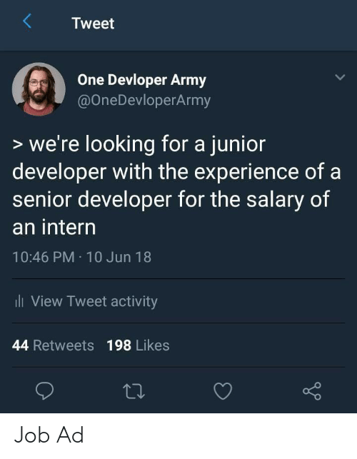 Army, Experience, and Job: Tweet  One Devloper Army  @OneDevloperArmy  >we're looking for a junior  developer with the experience of a  senior developer for the salary of  an interrn  10:46 PM 10 Jun 18  View Tweet activity  44 Retweets 198 Likes Job Ad