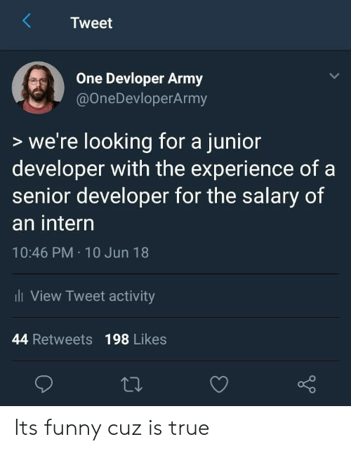 Funny, True, and Army: Tweet  One Devloper Army  @OneDevloperArmy  >we're looking for a junior  developer with the experience of a  senior developer for the salary of  an interrn  10:46 PM 10 Jun 18  View Tweet activity  44 Retweets 198 Likes Its funny cuz is true
