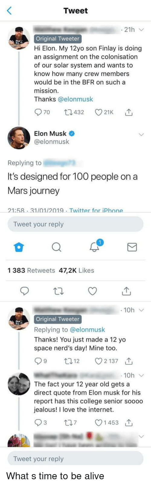 Thanks You: Tweet  Original Tweeter  Hi Elon. My 12yo son Finlay is doing  an assignment on the colonisation  of our solar system and wants to  know how many crew members  would be in the BFR on such a  mission  Thanks @elonmusk  Elon Musk  @elonmusk  Replying to  It's designed for 100 people on a  Mars journey  21:58 31/01/2019. Twitter for iPhone  Tweet your reply  1 383 Retweets 47,2K Likes  t  で  10h  Original Tweeter  Replying to @elonmusk  Thanks! You just made a 12 yo  space nerd's day! Mine too.  12 2137  10h  The fact your 12 year old gets a  direct quote from Elon musk for his  report has this college senior soooo  jealous! I love the internet.  1 453  Tweet your reply What s time to be alive