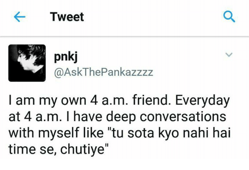 "Memes, 🤖, and Kyo: Tweet  pnkj  @Ask The Pankazzzz  I am my own 4 a.m. friend. Everyday  at 4 a.m. I have deep conversations  with myself like ""tu sota kyo nahi hai  time se, chutiye"""