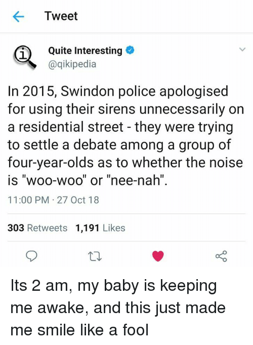 """Police, Quite, and Smile: Tweet  Quite Interesting  @qikipedia  In 2015, Swindon police apologised  for using their sirens unnecessarily on  a residential street - they were trying  to settle a debate among a group of  four-year-olds as to whether the noise  is """"woo-woo"""" or """"nee-nah  11:00 PM 27 Oct 18  303 Retweets 1,191 Likes Its 2 am, my baby is keeping me awake, and this just made me smile like a fool"""