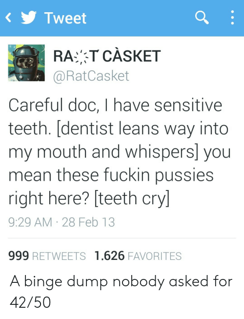 dentist: Tweet  RAT CÀSKET  @RatCasket  Careful doc, I have sensitive  teeth. [dentist leans way into  my mouth and whispers] you  mean these fuckin pussies  right here? [teeth cry]  9:29 AM 28 Feb 13  999 RETWEETS 1.626 FAVORITES A binge dump nobody asked for 42/50