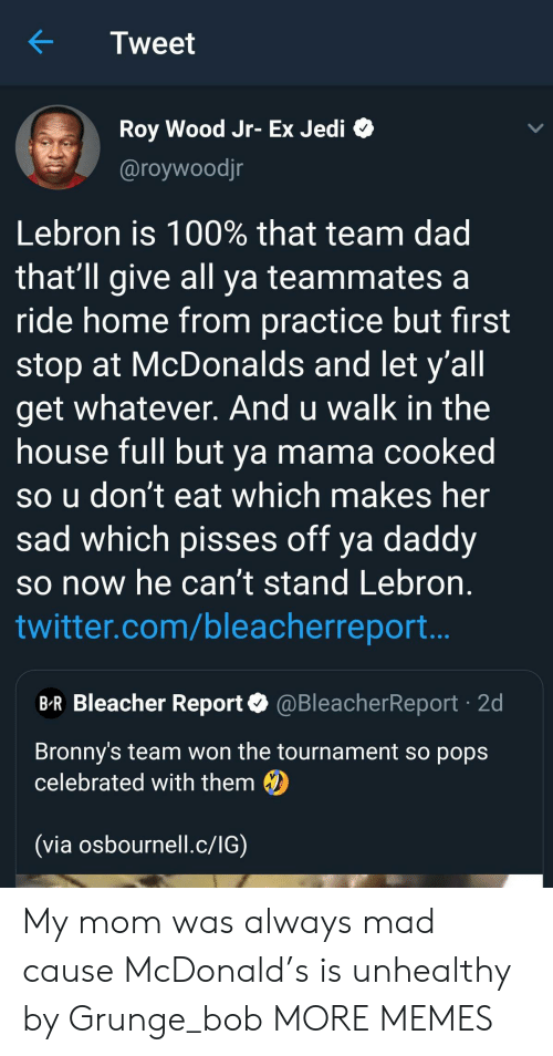 Dad, Dank, and Jedi: Tweet  Roy Wood Jr- Ex Jedi  @roywoodjr  Lebron is 100% that team dad  that'll give all ya teammates a  ride home from practice but first  stop at McDonalds and let y'all  get whatever. And u walk in the  house full but ya mama cooked  so u don't eat which makes her  sad which pisses off ya daddy  so now he can't stand Lebron  twitter.com/bleacherreport..  B-R Bleacher Report@BleacherReport 2d  Bronny's team won the tournament so pops  celebrated with them  (via osbournell.c/IG) My mom was always mad cause McDonald's is unhealthy by Grunge_bob MORE MEMES
