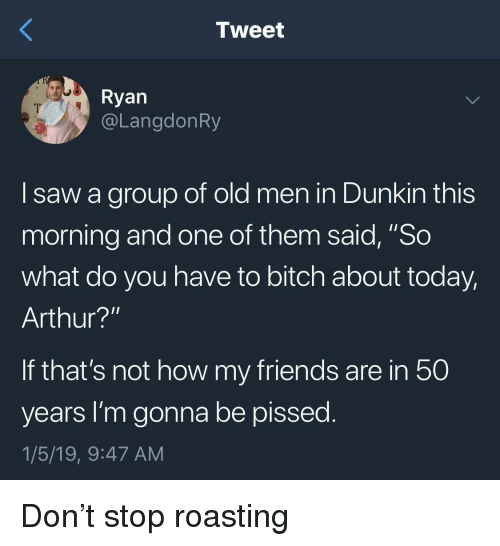 """Arthur, Bitch, and Friends: Tweet  Ryan  @LangdonRy  I saw a group of old men in Dunkin this  morning and one of them said, """"So  what do you have to bitch about today,  Arthur?'""""  If that's not how my friends are in 50  years I'm gonna be pissed  1/5/19, 9:47 AM Don't stop roasting"""
