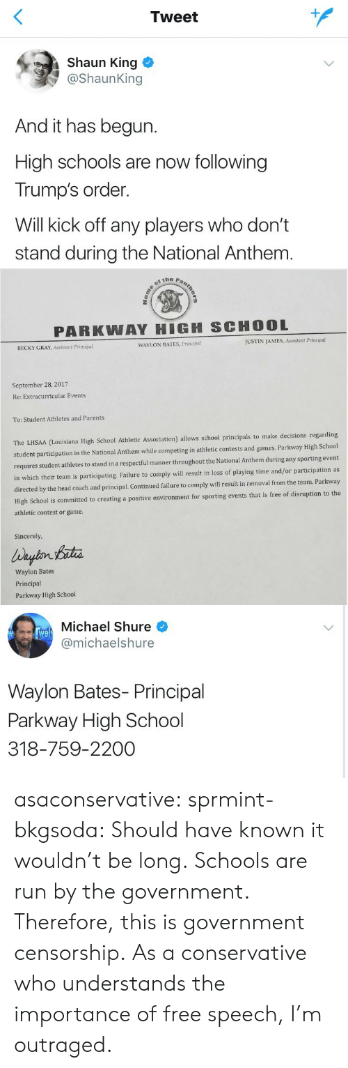 Head, Parents, and Run: Tweet  Shaun King  @ShaunKing  And it has begun.  High schools are now following  Trump's order.  Will kick off any players who don't  stand during the National Anthem   PARKWAY HIGH SCHOOL  BECKY GRAY, Assistant Principal  WAYLON BATES, Principa!  JUSTIN JAMES, Assistant Principal  September 28, 2017  Re: Extracurricular Events  To: Student Athletes and Parents  ouisiana High School Athletic Association) allows school principals to make decisions regarding  student participation in the National Anthem while competing in athletic contests and games. Parkway High School  hletes to stand in a respectful manner throughout the National Anthem during any sporting event  in which their team is participating. Failure to comply will result in loss of playing time and/or participation as  by the head coach and principal. Continued failure to comply will result in removal from the team. Parkway  porting events that is free of disruption to the  requires student at  High School is committed to creating a positive environment for s  athletic contest or game  Sincerely  Waylon Bates  Principal  Parkway High School   Michael Shure  @michaelshure  We  Waylon Bates- Principal  Parkway High School  318-759-2200 asaconservative:  sprmint-bkgsoda:  Should have known it wouldn't be long.  Schools are run by the government. Therefore, this is government censorship. As a conservative who understands the importance of free speech, I'm outraged.