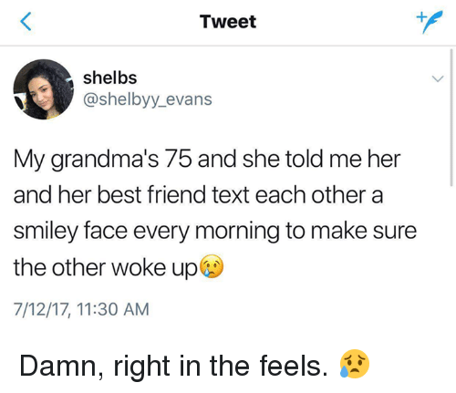 smiley face: Tweet  shelbs  @shelbyy_evans  My grandma's 75 and she told me her  and her best friend text each other a  smiley face every morning to make sure  the other woke up  7/12/17, 11:30 AM Damn, right in the feels. 😥