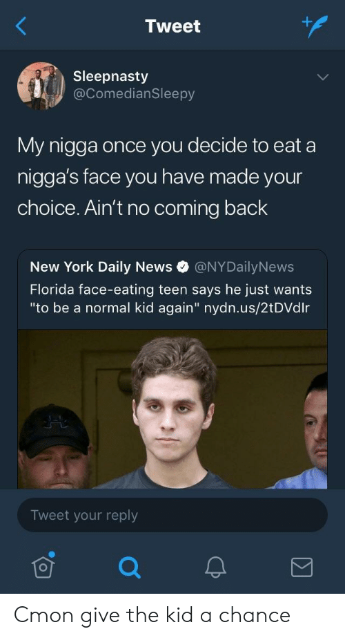 "Nydailynews: Tweet  Sleepnasty  @ComedianSleepy  My nigga once you decide to eat a  nigga's face you have made your  choice. Ain't no coming back  New York Daily News @NYDailyNews  Florida face-eating teen says he just wants  ""to be a normal kid again"" nydn.us/2tDVdlr  Tweet your reply Cmon give the kid a chance"