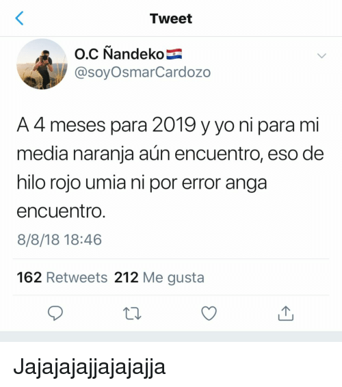 Yo, Espanol, and International: Tweet  @soyOsmarCardozo  A 4 meses para 2019 y yo ni para mi  media naranja aún encuentro, eso de  hilo rojo umia ni por error anga  encuentro  8/8/18 18:46  162 Retweets 212 Me gusta Jajajajajjajajajja