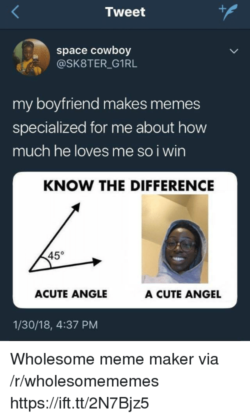 meme maker: Tweet  space cowboy  @SK8TER_G1RL  my boyfriend makes memes  specialized for me about how  much he loves me so i win  KNOW THE DIFFERENCE  45°  ACUTE ANGLE  A CUTE ANGEL  1/30/18, 4:37 PM Wholesome meme maker via /r/wholesomememes https://ift.tt/2N7Bjz5