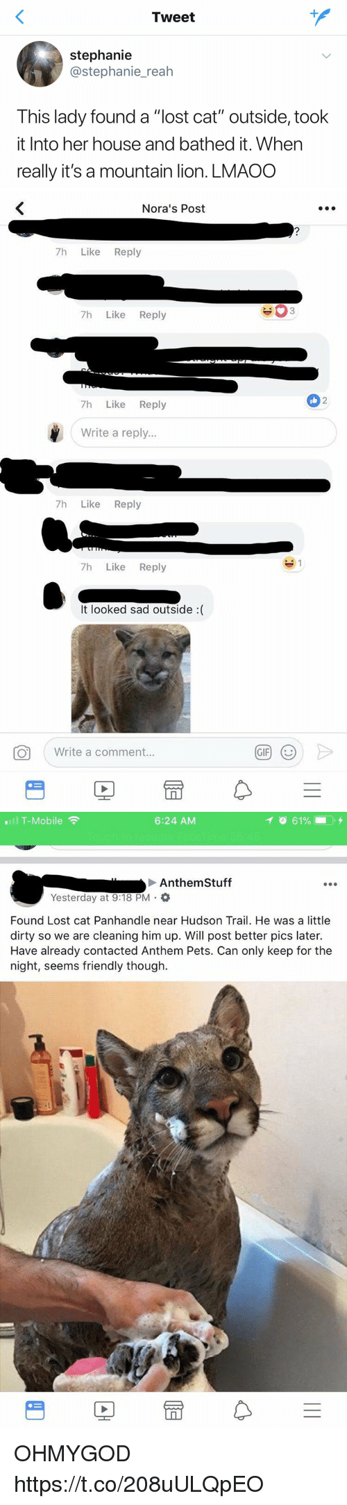"Gif, T-Mobile, and Lost: Tweet  stephanie  @stephanie_reah  This lady found a ""lost cat"" outside, took  it Into her house and bathed it. When  really it's a mountain lion. LMAOO   Nora's Post  7h Like Reply  7h Like Reply  2  7h Like Reply  Write a reply...  7h Like Reply  7h Like Reply  It looked sad outside :(  Write a comment.  GIF   .111 T-Mobile令  6:24 AM  イ  61%- . +  Anthem Stuff  Yesterday at 9:18 PM .  Found Lost cat Panhandle near Hudson Trail. He was a little  dirty so we are cleaning him up. Will post better pics later.  Have already contacted Anthem Pets. Can only keep for the  night, seems friendly though.  PE OHMYGOD https://t.co/208uULQpEO"