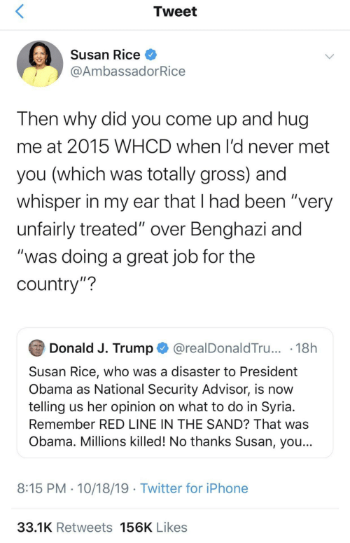 "A Great: Tweet  Susan Rice O  @AmbassadorRice  Then why did you come up and hug  me at 2015 WHCD when l'd never met  you (which was totally gross) and  whisper in my ear that I had been ""very  unfairly treated"" over Benghazi and  ""was doing a great job for the  country""?  Donald J. Trump O @realDonaldTru... · 18h  Susan Rice, who was a disaster to President  Obama as National Security Advisor, is now  telling us her opinion on what to do in Syria.  Remember RED LINE IN THE SAND? That was  Obama. Millions killed! No thanks Susan, you...  8:15 PM · 10/18/19 · Twitter for iPhone  33.1K Retweets 156K Likes"