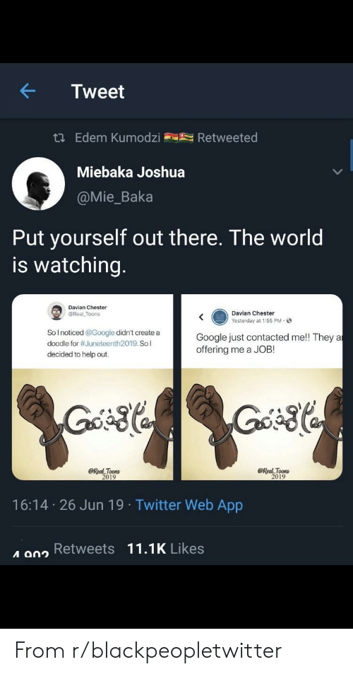 Blackpeopletwitter, Google, and Twitter: Tweet  t Edem Kumodzi  Retweeted  Miebaka Joshua  @Mie_Baka  Put yourself out there. The world  is watching.  Davian Chester  Davian Chester  @Real Toons  Yesterday at 1:55 PM-  Solnoticed @Google didn't create a  Google just contacted me!! They a  offering me a JOB  doodle for #Juneteenth2019. So l  decided to help out.  @Real Toons  2019  @Real Toons  2019  16:14 26 Jun 19 Twitter Web App  A 902 Retweets 11.1K Likes From r/blackpeopletwitter