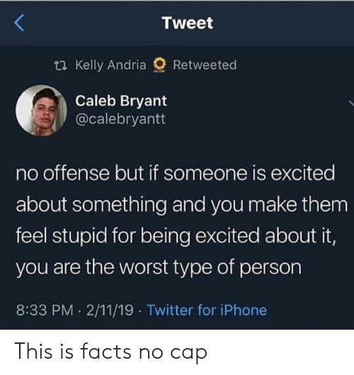 Facts, Iphone, and The Worst: Tweet  t Kelly Andria  Retweeted  Caleb Bryant  @calebryantt  no offense but if someone is excited  about something and you make them  feel stupid for being excited about it,  you are the worst type of person  8:33 PM 2/11/19 Twitter for iPhone This is facts no cap