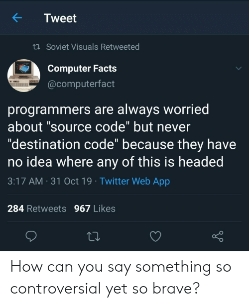 """Soviet: Tweet  t Soviet Visuals Retweeted  Computer Facts  @computerfact  programmers are always worried  about """"source code"""" but never  """"destination code"""" because they have  no idea where any of this is headed  11  3:17 AM 31 Oct 19 Twitter Web App  284 Retweets 967 Likes How can you say something so controversial yet so brave?"""