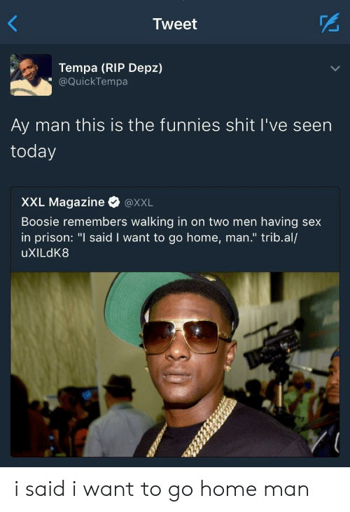 """boosie: Tweet  Tempa (RIP Depz)  @QuickTempa  Ay man this is the funnies shit I've seen  today  XXL Magazine @xXL  Boosie remembers walking in on two men having sex  in prison: """"I said I want to go home, man."""" trib.al/  uXILdK8 i said i want to go home man"""