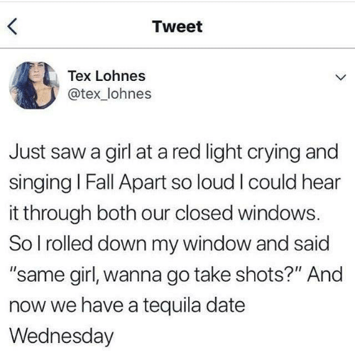 "Crying, Fall, and Saw: Tweet  Tex Lohnes  @tex_lohnes  Just saw a girl at a red light crying and  singing I Fall Apart so loud I could hear  it through both our closed windows.  So I rolled down my window and said  ""same girl, wanna go take shots?"" And  now we have a tequila date  Wednesday"