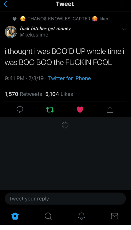 Carter: Tweet  THANO$ KNOWLES-CARTER  liked  fuck bitches get money  @kekeslime  i thought i was BOO'D UP whole time  was BOO BOO the FUCKIN FOOL  9:41 PM 7/3/19 Twitter for iPhone  1,570 Retweets 5,104 Likes  Tweet your reply