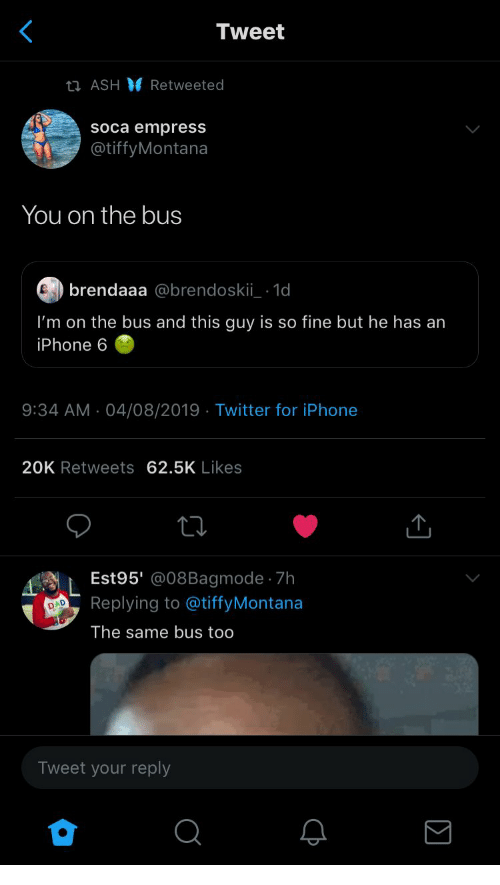 Iphone 6: Tweet  ti ASH Retweeted  soca empress  @tiffyMontana  You on the bus  brendaaa @brendoskii 1d  I'm on the bus and this guy is so fine but he has an  iPhone 6  9:34 AM 04/08/2019 Twitter for iPhone  20K Retweets 62.5K Likes  Est95' @08Bagmode 7h  Replying to @tiffyMontana  D  The same bus too  Tweet your reply