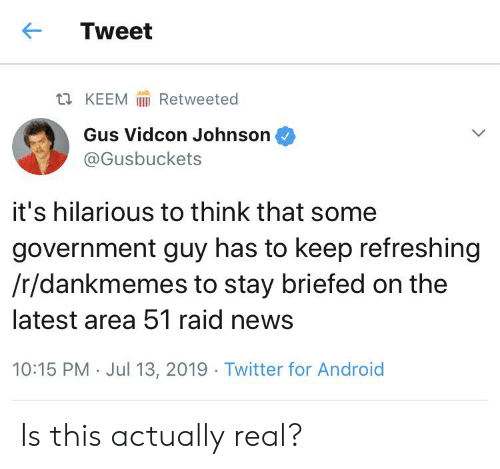 Android, News, and Reddit: Tweet  ti KEEM  Retweeted  Gus Vidcon Johnson  @Gusbuckets  it's hilarious to think that some  government guy has to keep refreshing  /r/dankmemes to stay briefed on the  latest area 51 raid news  10:15 PM Jul 13, 2019 Twitter for Android Is this actually real?