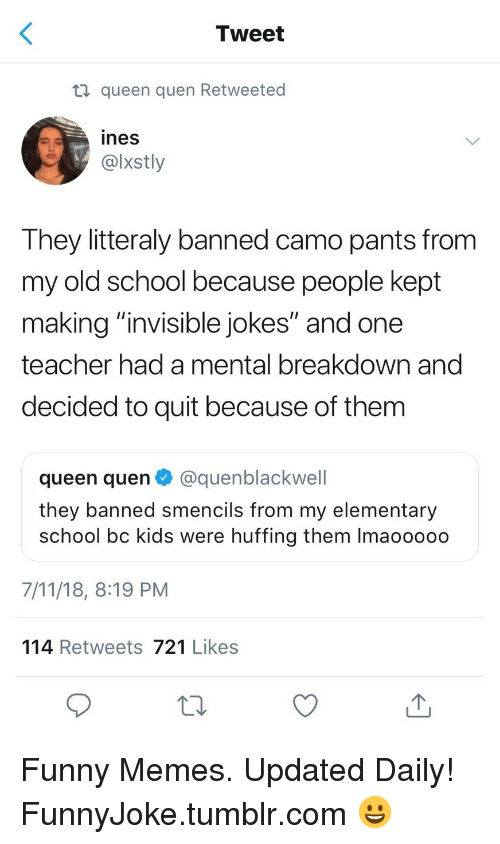 """Quen: Tweet  ti queen quen Retweeted  ines  @lxstly  They litteraly banned camo pants from  my old school because people kept  makina""""invisible jokes"""" and one  teacher had a mental breakdown and  decided to quit because of them  queen quen@quenblackwell  they banned smencils from my elementary  school bc kids were huffing them Imaooooo  7/11/18, 8:19 PM  114 Retweets 721 Likes Funny Memes. Updated Daily! ⇢ FunnyJoke.tumblr.com 😀"""