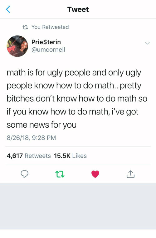 News, Ugly, and How To: Tweet  ti You Retweeted  Prie$terin  @umcornel  math is for ugly people and only ugly  people know how to do math.. pretty  bitches don't know how to do math so  if you know how to do math, i've got  some news for you  8/26/18, 9:28 PM  4,617 Retweets 15.5K Likes
