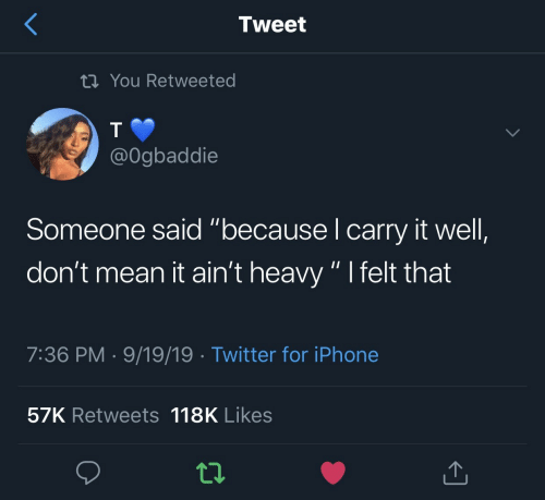 """heavy: Tweet  tiYou Retweeted  @Ogbaddie  Someone said """"because I carry it well,  don't mean it ain't heavy """" I felt that  7:36 PM 9/19/19 Twitter for iPhone  57K Retweets 118K Likes"""
