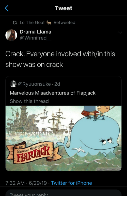 Iphone, Twitter, and Goat: Tweet  tl Lo The Goat  Retweeted  Drama Llama  @Winnifred  Crack. Everyone involved with/in this  show was on crack  @Ryuuonsuke 2d  Marvelous Misadventures of Flapjack  Show this thread  The  Marvelous Misadventures  FARACR  CRAZV-FRANKENSTEIN CO  7:32 AM 6/29/19 Twitter for iPhone  Tweet vour renly.